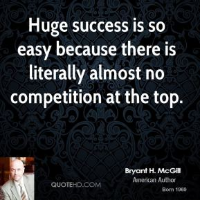 Bryant H. McGill - Huge success is so easy because there is literally almost no competition at the top.