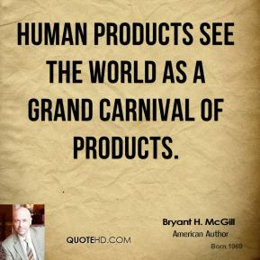 Bryant H. McGill - Human products see the world as a grand carnival of products.