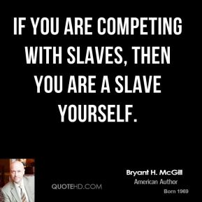 Bryant H. McGill - If you are competing with slaves, then you are a slave yourself.