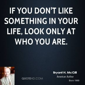 If you don't like something in your life, look only at who you are.