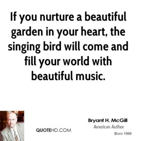 Bryant H. McGill - If you nurture a beautiful garden in your heart, the singing bird will come and fill your world with beautiful music.