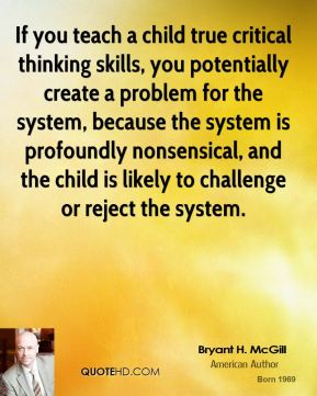 Bryant H. McGill - If you teach a child true critical thinking skills, you potentially create a problem for the system, because the system is profoundly nonsensical, and the child is likely to challenge or reject the system.