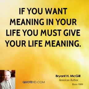 Bryant H. McGill - If you want meaning in your life you must give your life meaning.