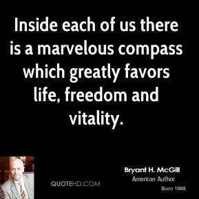 Bryant H. McGill - Inside each of us there is a marvelous compass which greatly favors life, freedom and vitality.
