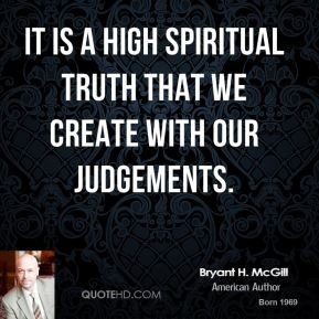 Bryant H. McGill - It is a high spiritual truth that we create with our judgements.