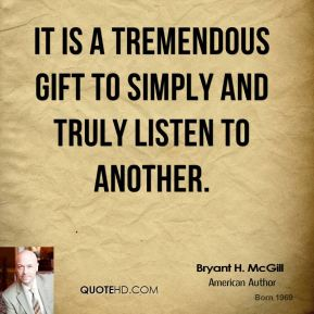 Bryant H. McGill - It is a tremendous gift to simply and truly listen to another.