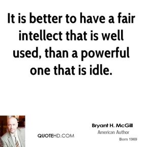 Bryant H. McGill - It is better to have a fair intellect that is well used, than a powerful one that is idle.