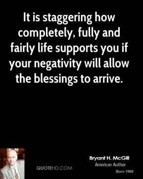 Bryant H. McGill - It is staggering how completely, fully and fairly life supports you if your negativity will allow the blessings to arrive.