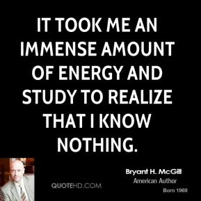 Bryant H. McGill - It took me an immense amount of energy and study to realize that I know nothing.