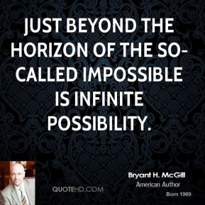 Bryant H. McGill - Just beyond the horizon of the so-called impossible is infinite possibility.