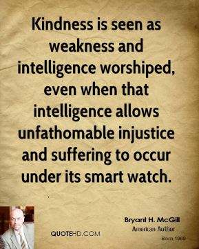 Bryant H. McGill - Kindness is seen as weakness and intelligence worshiped, even when that intelligence allows unfathomable injustice and suffering to occur under its smart watch.