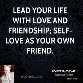 Bryant H. McGill - Lead your life with love and friendship; self-love as your own friend.