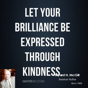 Bryant H. McGill - Let your brilliance be expressed through kindness.