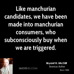 Bryant H. McGill - Like manchurian candidates, we have been made into manchurian consumers, who subconsciously buy when we are triggered.
