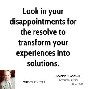 Look in your disappointments for the resolve to transform your experiences into solutions.