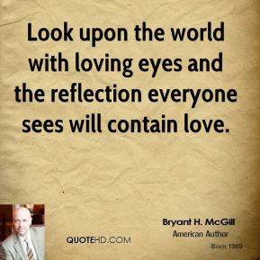 Bryant H. McGill - Look upon the world with loving eyes and the reflection everyone sees will contain love.