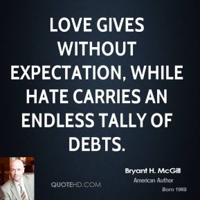 Bryant H. McGill - Love gives without expectation, while hate carries an endless tally of debts.