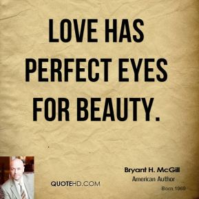 Bryant H. McGill - Love has perfect eyes for beauty.