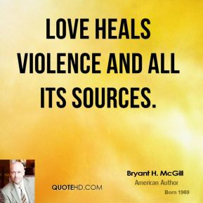 Bryant H. McGill - Love heals violence and all its sources.