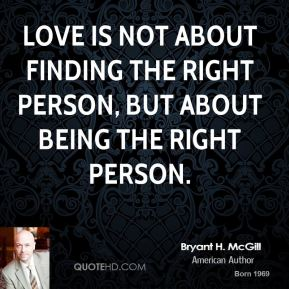 Bryant H. McGill - Love is not about finding the right person, but about being the right person.