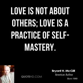 Love is not about others; love is a practice of self-mastery.