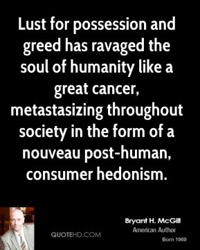 Bryant H. McGill - Lust for possession and greed has ravaged the soul of humanity like a great cancer, metastasizing throughout society in the form of a nouveau post-human, consumer hedonism.