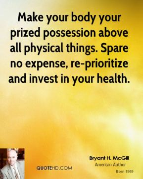 Bryant H. McGill - Make your body your prized possession above all physical things. Spare no expense, re-prioritize and invest in your health.