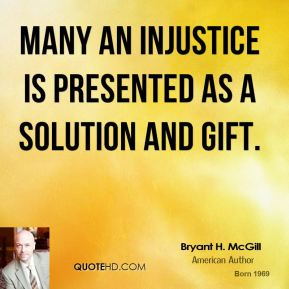 Bryant H. McGill - Many an injustice is presented as a solution and gift.