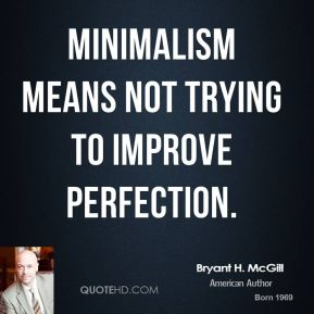Bryant H. McGill - Minimalism means not trying to improve perfection.