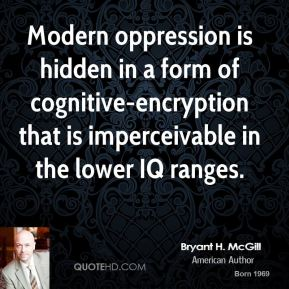 Modern oppression is hidden in a form of cognitive-encryption that is imperceivable in the lower IQ ranges.