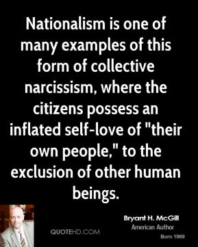 """Bryant H. McGill - Nationalism is one of many examples of this form of collective narcissism, where the citizens possess an inflated self-love of """"their own people,"""" to the exclusion of other human beings."""