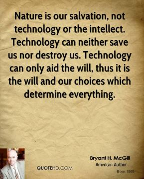 Bryant H. McGill - Nature is our salvation, not technology or the intellect. Technology can neither save us nor destroy us. Technology can only aid the will, thus it is the will and our choices which determine everything.