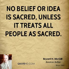 Bryant H. McGill - No belief or idea is sacred, unless it treats all people as sacred.
