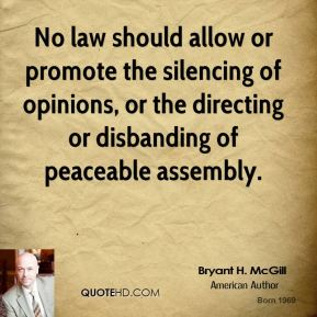 Bryant H. McGill - No law should allow or promote the silencing of opinions, or the directing or disbanding of peaceable assembly.