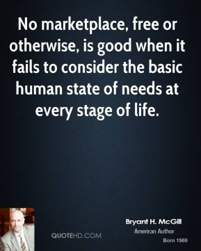 Bryant H. McGill - No marketplace, free or otherwise, is good when it fails to consider the basic human state of needs at every stage of life.