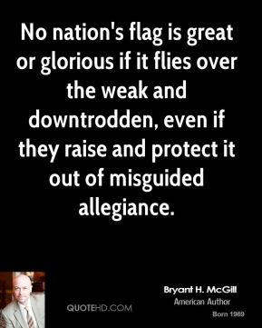Bryant H. McGill - No nation's flag is great or glorious if it flies over the weak and downtrodden, even if they raise and protect it out of misguided allegiance.