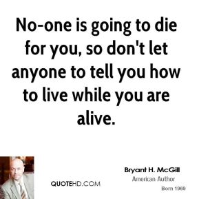 Bryant H. McGill - No-one is going to die for you, so don't let anyone to tell you how to live while you are alive.