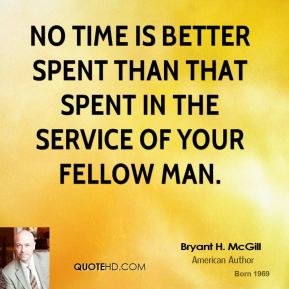 Bryant H. McGill - No time is better spent than that spent in the service of your fellow man.