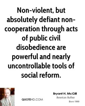 Bryant H. McGill - Non-violent, but absolutely defiant non-cooperation through acts of public civil disobedience are powerful and nearly uncontrollable tools of social reform.