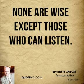 Bryant H. McGill - None are wise except those who can listen.