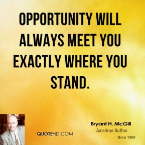 Bryant H. McGill - Opportunity will always meet you exactly where you stand.