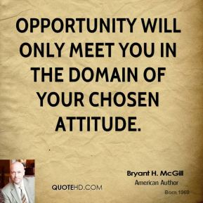 Bryant H. McGill - Opportunity will only meet you in the domain of your chosen attitude.