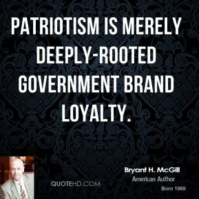 Bryant H. McGill - Patriotism is merely deeply-rooted government brand loyalty.
