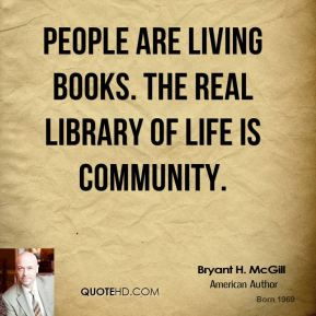 Bryant H. McGill - People are living books. The real library of life is community.