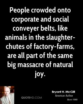 Bryant H. McGill - People crowded onto corporate and social conveyer belts, like animals in the slaughter-chutes of factory-farms, are all part of the same big massacre of natural joy.