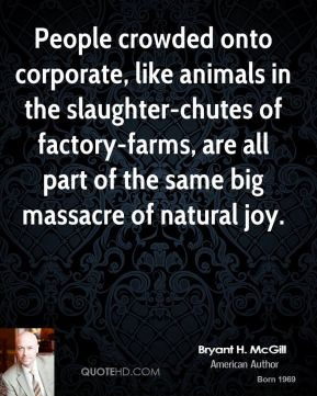 Bryant H. McGill - People crowded onto corporate, like animals in the slaughter-chutes of factory-farms, are all part of the same big massacre of natural joy.