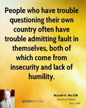 Bryant H. McGill - People who have trouble questioning their own country often have trouble admitting fault in themselves, both of which come from insecurity and lack of humility.