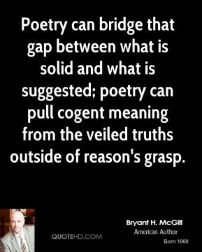 Bryant H. McGill - Poetry can bridge that gap between what is solid and what is suggested; poetry can pull cogent meaning from the veiled truths outside of reason's grasp.