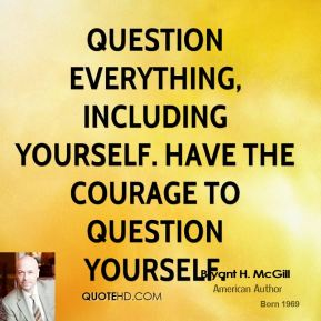 Bryant H. McGill - Question everything, including yourself. Have the courage to question yourself.
