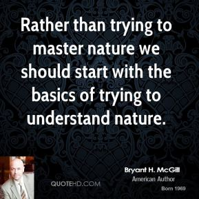 Bryant H. McGill - Rather than trying to master nature we should start with the basics of trying to understand nature.